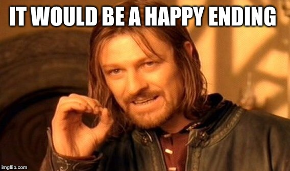 One Does Not Simply Meme | IT WOULD BE A HAPPY ENDING | image tagged in memes,one does not simply | made w/ Imgflip meme maker