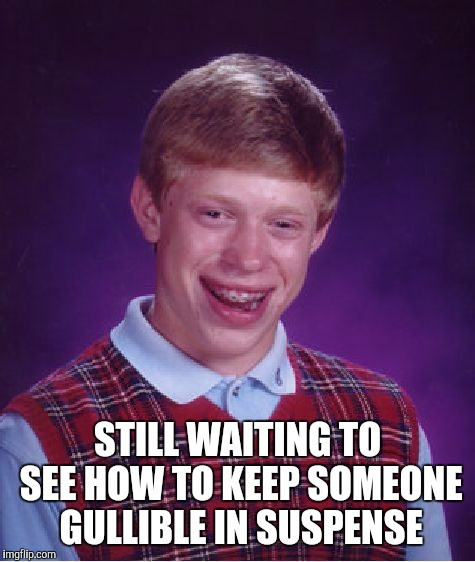 Bad Luck Brian Meme | STILL WAITING TO SEE HOW TO KEEP SOMEONE GULLIBLE IN SUSPENSE | image tagged in memes,bad luck brian | made w/ Imgflip meme maker