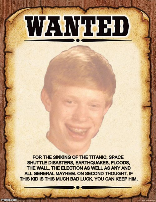 No Reward, just keep him away from me | FOR THE SINKING OF THE TITANIC, SPACE SHUTTLE DISASTERS, EARTHQUAKES, FLOODS, THE WALL, THE ELECTION AS WELL AS ANY AND ALL GENERAL MAYHEM.  | image tagged in bad luck brian,wanted poster,you can keep him | made w/ Imgflip meme maker