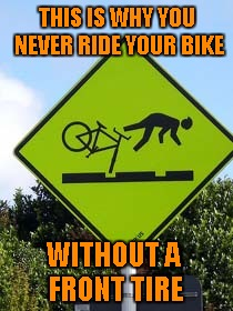 Or ride it over Lincoln Logs! | THIS IS WHY YOU NEVER RIDE YOUR BIKE WITHOUT A FRONT TIRE | image tagged in funny signs,memes,bike riding,funny,lincoln logs,crash | made w/ Imgflip meme maker