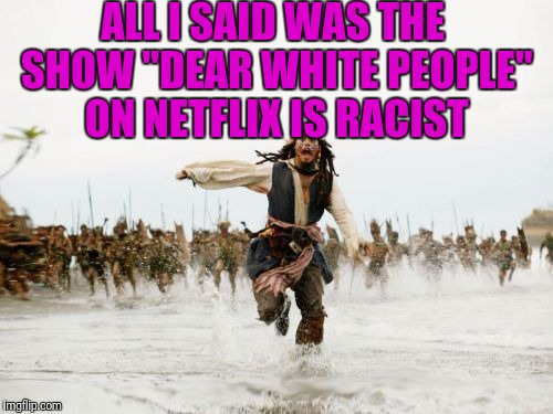 "Jack Sparrow Being Chased Meme | ALL I SAID WAS THE SHOW ""DEAR WHITE PEOPLE"" ON NETFLIX IS RACIST 