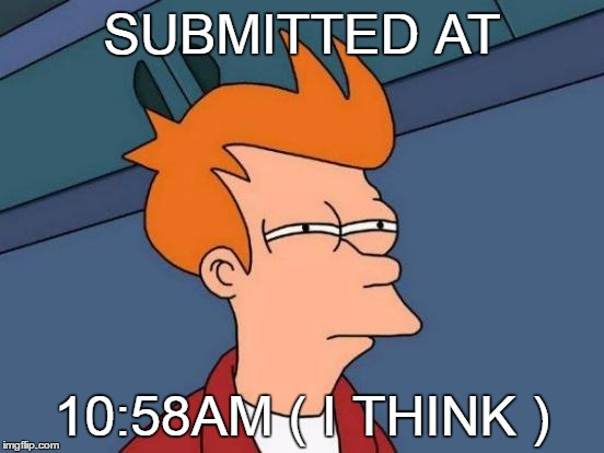 Futurama Fry Meme | SUBMITTED AT 10:58AM ( I THINK ) | image tagged in memes,futurama fry | made w/ Imgflip meme maker