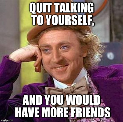 Creepy Condescending Wonka Meme | QUIT TALKING TO YOURSELF, AND YOU WOULD HAVE MORE FRIENDS | image tagged in memes,creepy condescending wonka | made w/ Imgflip meme maker