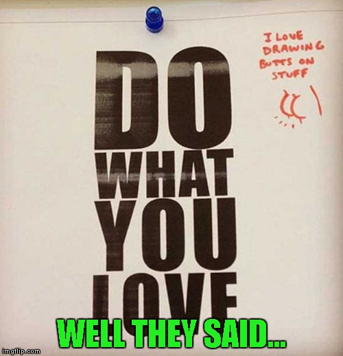 If you do what you love, it will never be work!!! | WELL THEY SAID... | image tagged in funny signs,memes,do what you want,funny,butts | made w/ Imgflip meme maker