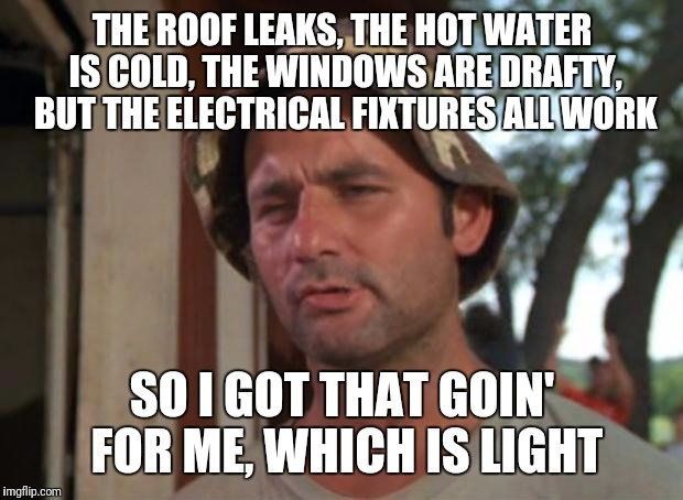 THE ROOF LEAKS, THE HOT WATER IS COLD, THE WINDOWS ARE DRAFTY, BUT THE ELECTRICAL FIXTURES ALL WORK SO I GOT THAT GOIN' FOR ME, WHICH IS LIG | made w/ Imgflip meme maker