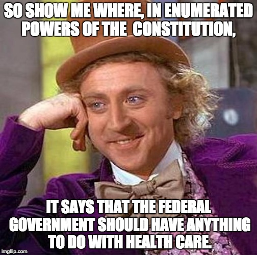 Creepy Condescending Wonka Meme | SO SHOW ME WHERE, IN ENUMERATED POWERS OF THE  CONSTITUTION, IT SAYS THAT THE FEDERAL GOVERNMENT SHOULD HAVE ANYTHING TO DO WITH HEALTH CARE | image tagged in memes,creepy condescending wonka | made w/ Imgflip meme maker