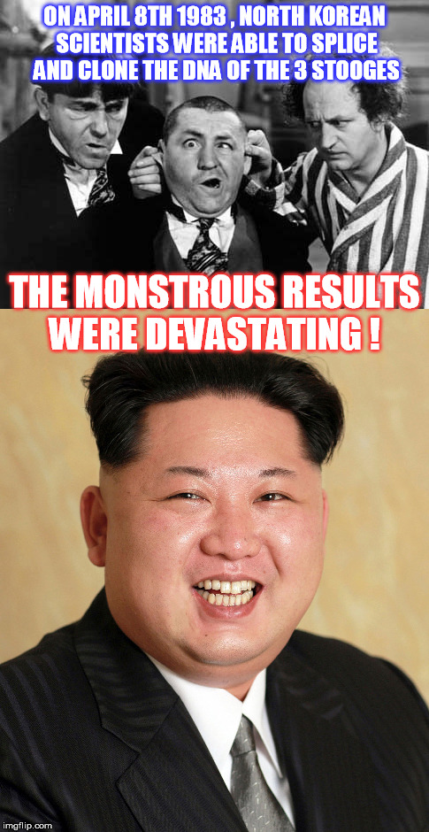 So you want to play it that way? I'll show you!  | ON APRIL 8TH 1983 , NORTH KOREAN SCIENTISTS WERE ABLE TO SPLICE AND CLONE THE DNA OF THE 3 STOOGES THE MONSTROUS RESULTS WERE DEVASTATING ! | image tagged in kim jong un,three stooges | made w/ Imgflip meme maker