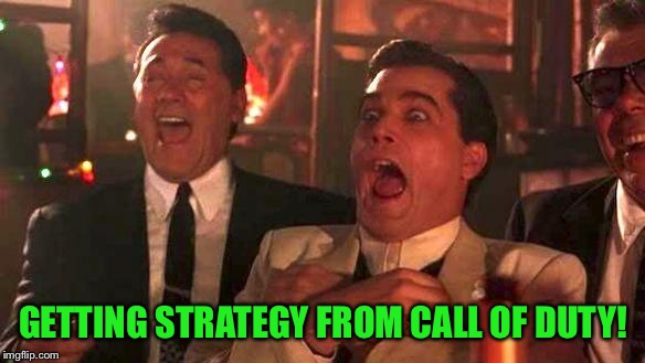Goodfellas Laughing | GETTING STRATEGY FROM CALL OF DUTY! | image tagged in goodfellas laughing | made w/ Imgflip meme maker