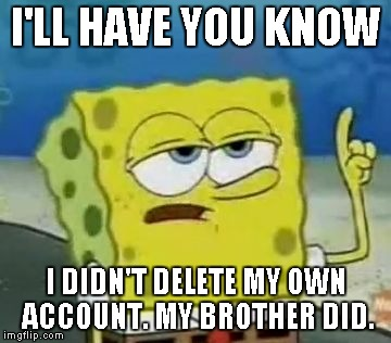I'LL HAVE YOU KNOW I DIDN'T DELETE MY OWN ACCOUNT. MY BROTHER DID. | made w/ Imgflip meme maker
