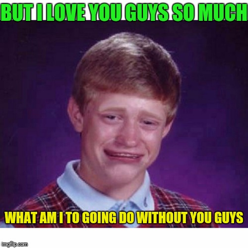 BUT I LOVE YOU GUYS SO MUCH WHAT AM I TO GOING DO WITHOUT YOU GUYS | made w/ Imgflip meme maker