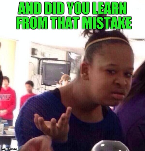 Black Girl Wat Meme | AND DID YOU LEARN FROM THAT MISTAKE | image tagged in memes,black girl wat | made w/ Imgflip meme maker