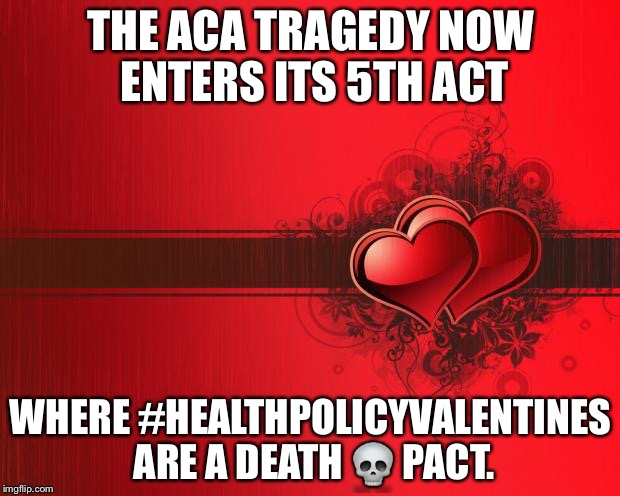 Valentines Day | THE ACA TRAGEDY NOW ENTERS ITS 5TH ACT WHERE  #HEALTHPOLICYVALENTINES ARE A