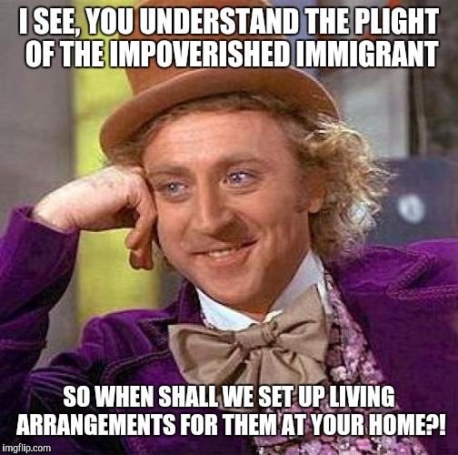 Creepy Condescending Wonka Meme | I SEE, YOU UNDERSTAND THE PLIGHT OF THE IMPOVERISHED IMMIGRANT SO WHEN SHALL WE SET UP LIVING ARRANGEMENTS FOR THEM AT YOUR HOME?! | image tagged in memes,creepy condescending wonka | made w/ Imgflip meme maker