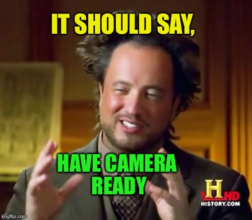 Ancient Aliens Meme | IT SHOULD SAY, HAVE CAMERA READY | image tagged in memes,ancient aliens | made w/ Imgflip meme maker