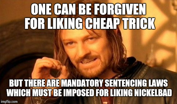One Does Not Simply Meme | ONE CAN BE FORGIVEN FOR LIKING CHEAP TRICK BUT THERE ARE MANDATORY SENTENCING LAWS WHICH MUST BE IMPOSED FOR LIKING NICKELBAD | image tagged in memes,one does not simply | made w/ Imgflip meme maker