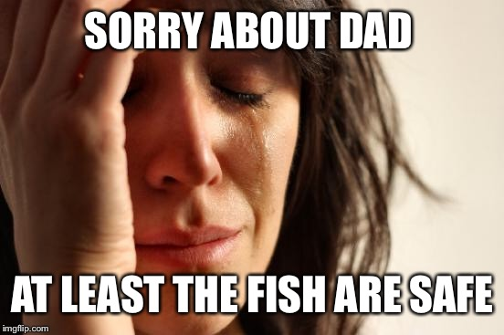 First World Problems Meme | SORRY ABOUT DAD AT LEAST THE FISH ARE SAFE | image tagged in memes,first world problems | made w/ Imgflip meme maker