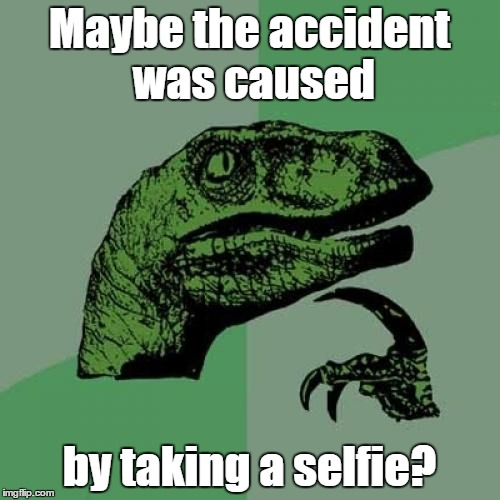Philosoraptor Meme | Maybe the accident was caused by taking a selfie? | image tagged in memes,philosoraptor | made w/ Imgflip meme maker