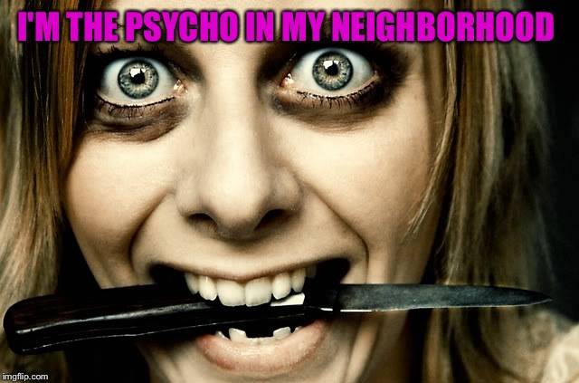 Violently Obsessed Girlfriend  | I'M THE PSYCHO IN MY NEIGHBORHOOD | image tagged in violently obsessed girlfriend | made w/ Imgflip meme maker