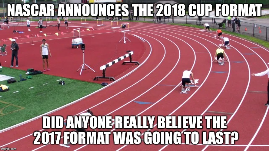 NASCAR ANNOUNCES THE 2018 CUP FORMAT DID ANYONE REALLY BELIEVE THE 2017 FORMAT WAS GOING TO LAST? | image tagged in nascar | made w/ Imgflip meme maker