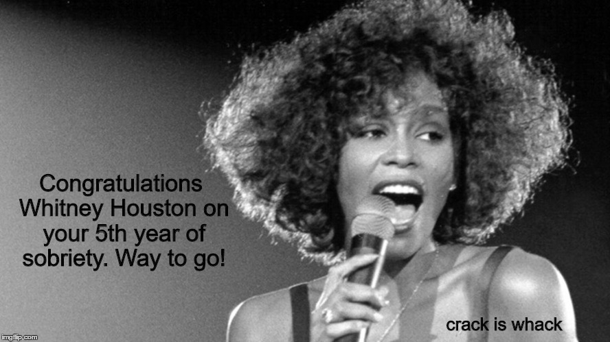 whitney | Congratulations Whitney Houston on your 5th year of sobriety. Way to go! crack is whack | image tagged in whitney houston | made w/ Imgflip meme maker