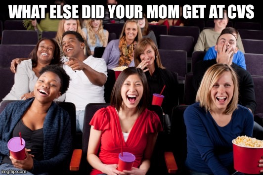 Funny | WHAT ELSE DID YOUR MOM GET AT CVS | image tagged in funny | made w/ Imgflip meme maker
