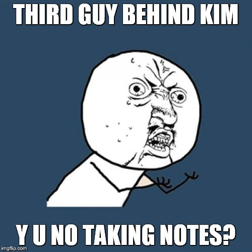 Y U No Meme | THIRD GUY BEHIND KIM Y U NO TAKING NOTES? | image tagged in memes,y u no | made w/ Imgflip meme maker