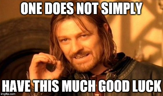 One Does Not Simply Meme | ONE DOES NOT SIMPLY HAVE THIS MUCH GOOD LUCK | image tagged in memes,one does not simply | made w/ Imgflip meme maker
