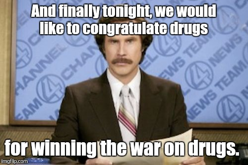 Ron Burgundy Meme | And finally tonight, we would like to congratulate drugs for winning the war on drugs. | image tagged in memes,ron burgundy | made w/ Imgflip meme maker