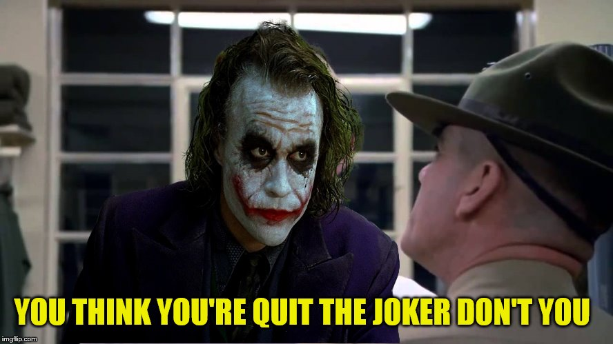 YOU THINK YOU'RE QUIT THE JOKER DON'T YOU | made w/ Imgflip meme maker