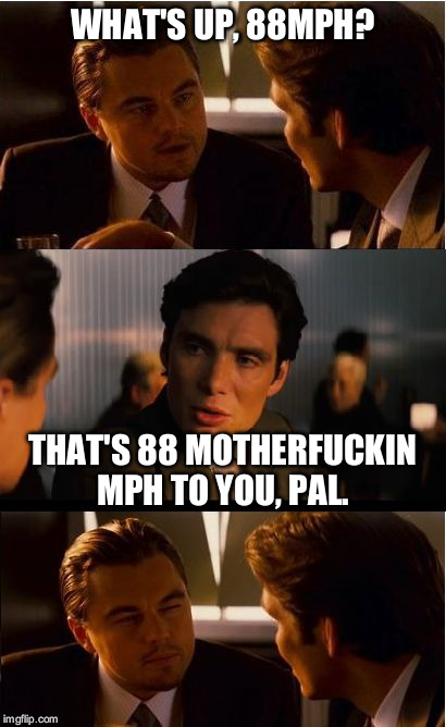 WHAT'S UP, 88MPH? THAT'S 88 MOTHERF**KIN MPH TO YOU, PAL. | made w/ Imgflip meme maker