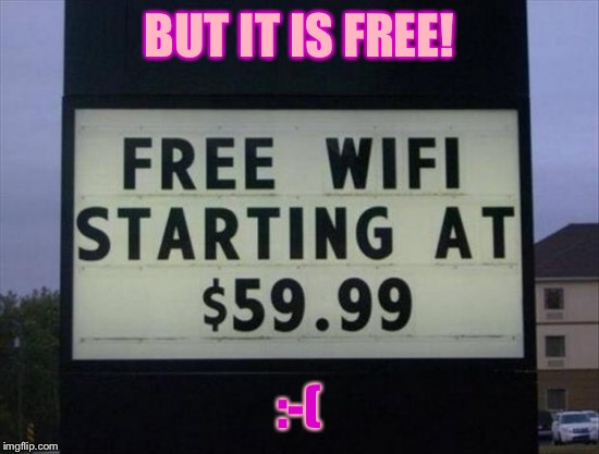 Un free wifi | BUT IT IS FREE! :-( | image tagged in memes,funny,funny signs | made w/ Imgflip meme maker