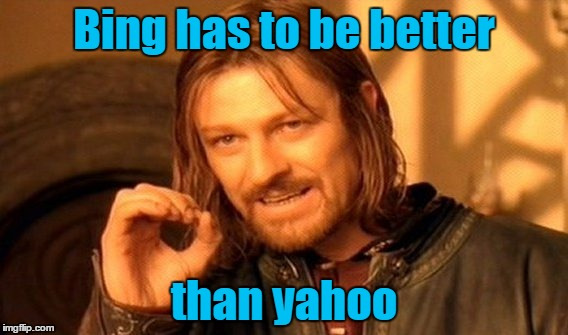 One Does Not Simply Meme | Bing has to be better than yahoo | image tagged in memes,one does not simply | made w/ Imgflip meme maker
