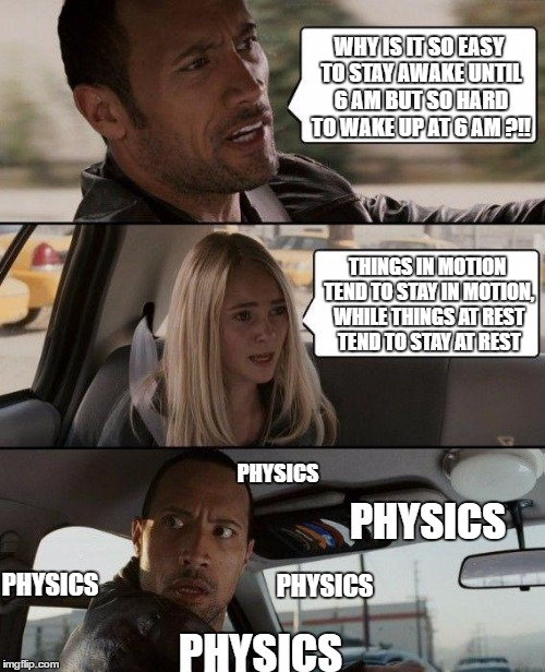 physyched | WHY IS IT SO EASY TO STAY AWAKE UNTIL 6 AM BUT SO HARD TO WAKE UP AT 6 AM ?!! THINGS IN MOTION TEND TO STAY IN MOTION, WHILE THINGS AT REST  | image tagged in memes,the rock driving,physics,the nanny | made w/ Imgflip meme maker