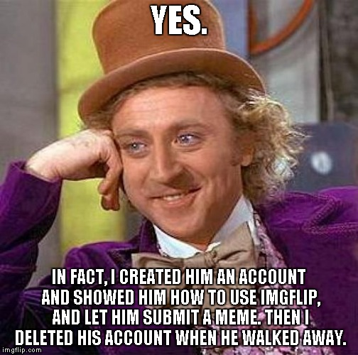 Creepy Condescending Wonka Meme | YES. IN FACT, I CREATED HIM AN ACCOUNT AND SHOWED HIM HOW TO USE IMGFLIP, AND LET HIM SUBMIT A MEME. THEN I DELETED HIS ACCOUNT WHEN HE WALK | image tagged in memes,creepy condescending wonka | made w/ Imgflip meme maker