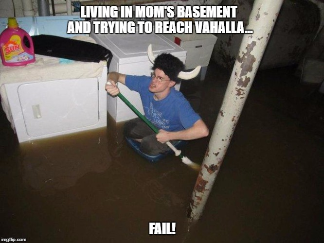 Laundry Viking | LIVING IN MOM'S BASEMENT AND TRYING TO REACH VAHALLA... FAIL! | image tagged in memes,laundry viking | made w/ Imgflip meme maker