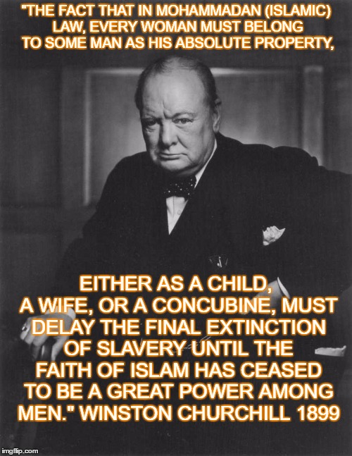"winston churchill |  ""THE FACT THAT IN MOHAMMADAN (ISLAMIC) LAW, EVERY WOMAN MUST BELONG TO SOME MAN AS HIS ABSOLUTE PROPERTY, EITHER AS A CHILD, A WIFE, OR A CONCUBINE, MUST DELAY THE FINAL EXTINCTION OF SLAVERY UNTIL THE FAITH OF ISLAM HAS CEASED TO BE A GREAT POWER AMONG MEN."" WINSTON CHURCHILL 1899 