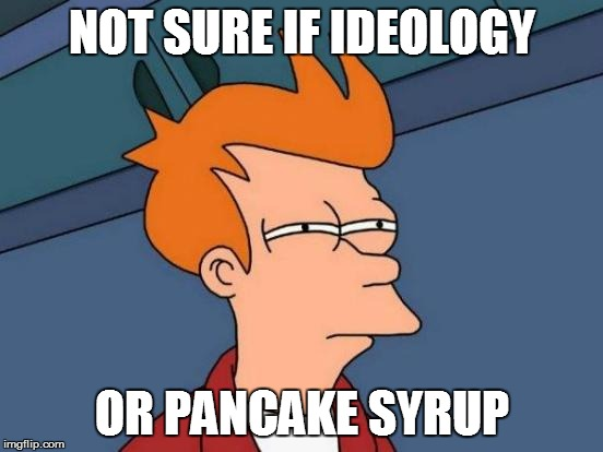 Futurama Fry Meme | NOT SURE IF IDEOLOGY OR PANCAKE SYRUP | image tagged in memes,futurama fry | made w/ Imgflip meme maker