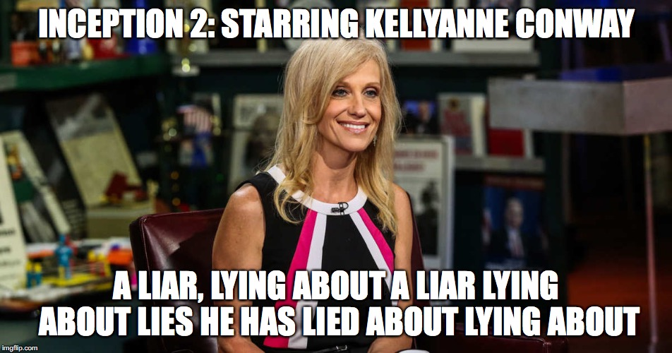Kellyanne's Inception | INCEPTION 2: STARRING KELLYANNE CONWAY A LIAR, LYING ABOUT A LIAR LYING ABOUT LIES HE HAS LIED ABOUT LYING ABOUT | image tagged in inception,kellyanne,conway,trump,lies,false news | made w/ Imgflip meme maker