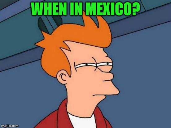 Futurama Fry Meme | WHEN IN MEXICO? | image tagged in memes,futurama fry | made w/ Imgflip meme maker