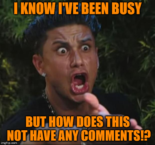 Pauly | I KNOW I'VE BEEN BUSY BUT HOW DOES THIS NOT HAVE ANY COMMENTS!? | image tagged in pauly | made w/ Imgflip meme maker