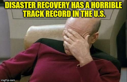 Captain Picard Facepalm Meme | DISASTER RECOVERY HAS A HORRIBLE TRACK RECORD IN THE U.S. | image tagged in memes,captain picard facepalm | made w/ Imgflip meme maker