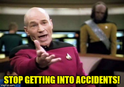 Picard Wtf Meme | STOP GETTING INTO ACCIDENTS! | image tagged in memes,picard wtf | made w/ Imgflip meme maker
