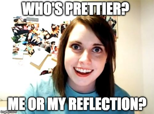 Not sure if this one turned out how I wanted. Can anyone take this idea and make it better? | WHO'S PRETTIER? ME OR MY REFLECTION? | image tagged in memes,overly attached girlfriend,reflection,bacon | made w/ Imgflip meme maker