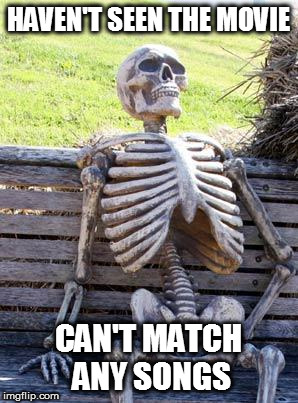 Waiting Skeleton Meme | HAVEN'T SEEN THE MOVIE CAN'T MATCH ANY SONGS | image tagged in memes,waiting skeleton | made w/ Imgflip meme maker