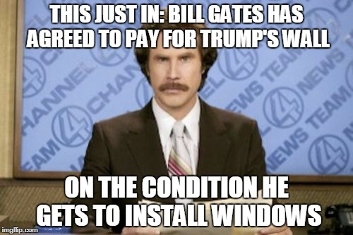 Ron Burgundy Meme | THIS JUST IN: BILL GATES HAS AGREED TO PAY FOR TRUMP'S WALL ON THE CONDITION HE GETS TO INSTALL WINDOWS | image tagged in memes,ron burgundy | made w/ Imgflip meme maker
