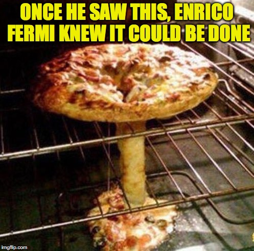 Vision of the Future | ONCE HE SAW THIS, ENRICO FERMI KNEW IT COULD BE DONE | image tagged in nuclear bomb | made w/ Imgflip meme maker