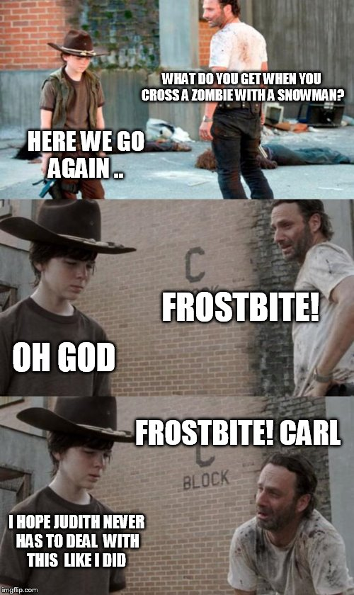 Rick and Carl 3 Meme | WHAT DO YOU GET WHEN YOU CROSS A ZOMBIE WITH A SNOWMAN? HERE WE GO AGAIN .. FROSTBITE! OH GOD FROSTBITE! CARL I HOPE JUDITH NEVER HAS TO DEA | image tagged in memes,rick and carl 3 | made w/ Imgflip meme maker