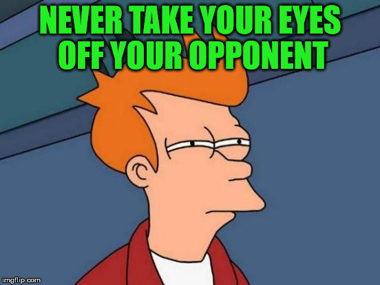 Futurama Fry Meme | NEVER TAKE YOUR EYES OFF YOUR OPPONENT | image tagged in memes,futurama fry | made w/ Imgflip meme maker