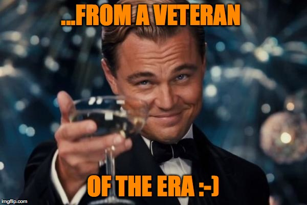 Leonardo Dicaprio Cheers Meme | ...FROM A VETERAN OF THE ERA :-) | image tagged in memes,leonardo dicaprio cheers | made w/ Imgflip meme maker