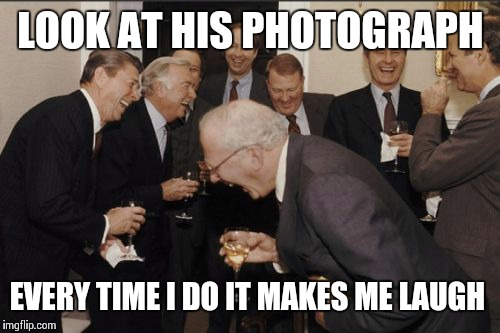 Laughing Men In Suits Meme | LOOK AT HIS PHOTOGRAPH EVERY TIME I DO IT MAKES ME LAUGH | image tagged in memes,laughing men in suits | made w/ Imgflip meme maker